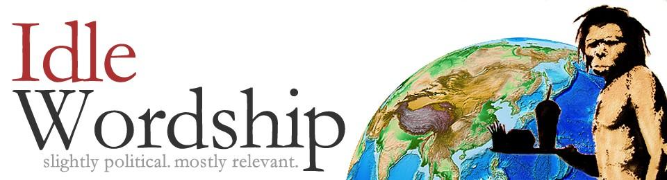 Idle Wordship Blog – Slightly Political. Mostly Relevent.
